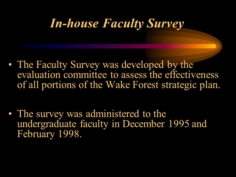 In-house Faculty Survey The Faculty Survey was developed by the evaluation committee to assess the effectiveness of all portions of the Wake Forest strategic plan.