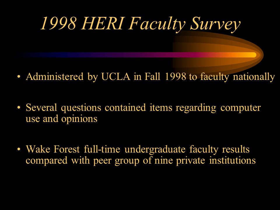 1998 HERI Faculty Survey Administered by UCLA in Fall 1998 to faculty nationally Several questions contained items regarding computer use and opinions Wake Forest full-time undergraduate faculty results compared with peer group of nine private institutions