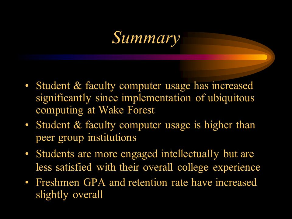 Summary Student & faculty computer usage has increased significantly since implementation of ubiquitous computing at Wake Forest Student & faculty computer usage is higher than peer group institutions Students are more engaged intellectually but are less satisfied with their overall college experience Freshmen GPA and retention rate have increased slightly overall