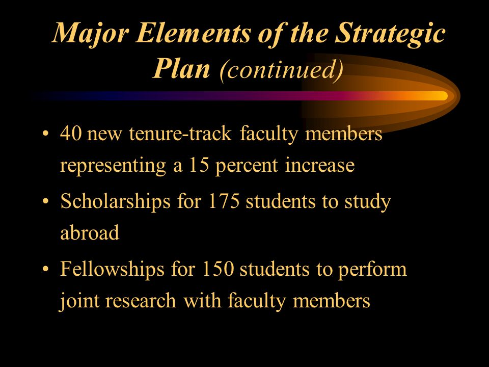 40 new tenure-track faculty members representing a 15 percent increase Scholarships for 175 students to study abroad Fellowships for 150 students to perform joint research with faculty members Major Elements of the Strategic Plan (continued)