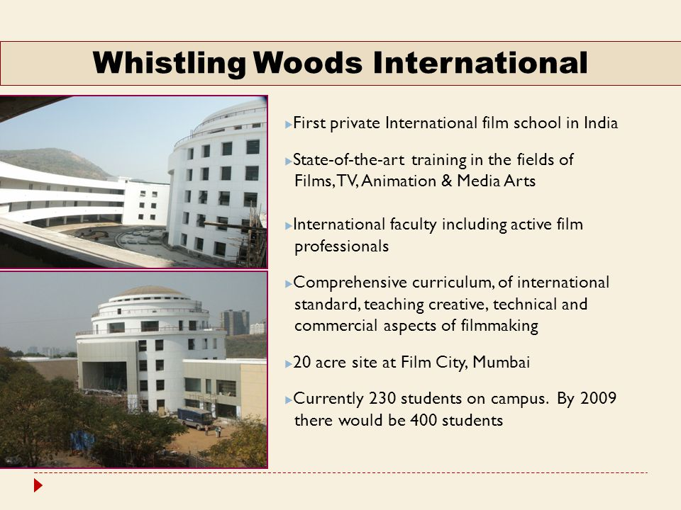  First private International film school in India  State-of-the-art training in the fields of Films, TV, Animation & Media Arts  International faculty including active film professionals  Comprehensive curriculum, of international standard, teaching creative, technical and commercial aspects of filmmaking  20 acre site at Film City, Mumbai  Currently 230 students on campus.