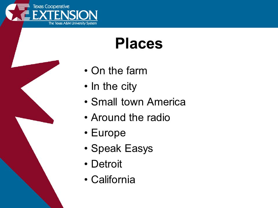 Places On the farm In the city Small town America Around the radio Europe Speak Easys Detroit California