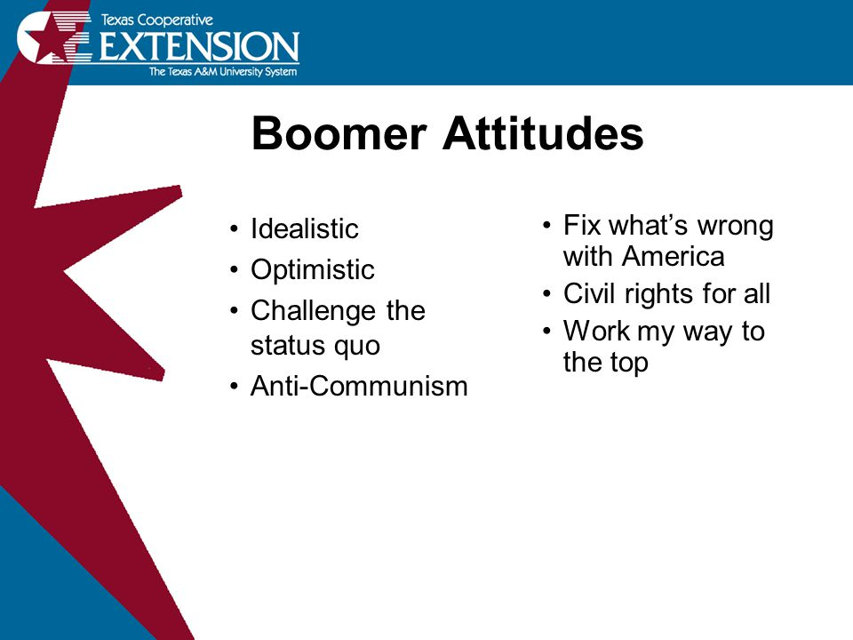 Boomer Attitudes Idealistic Optimistic Challenge the status quo Anti-Communism Fix what's wrong with America Civil rights for all Work my way to the top