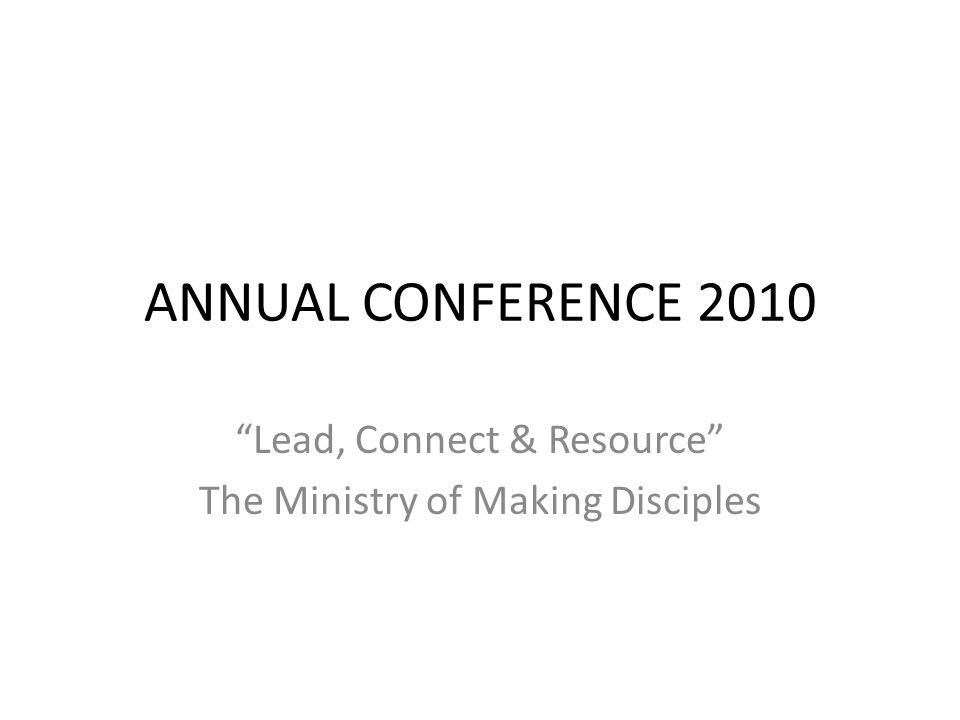 ANNUAL CONFERENCE 2010 Lead, Connect & Resource The Ministry of Making Disciples