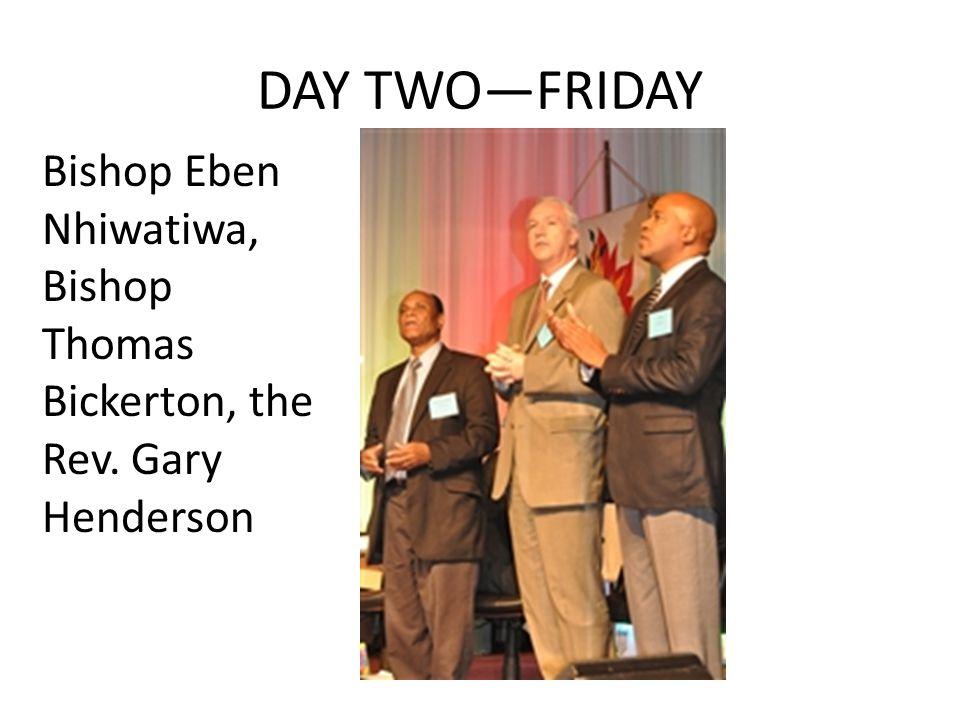 DAY TWO—FRIDAY Bishop Eben Nhiwatiwa, Bishop Thomas Bickerton, the Rev. Gary Henderson