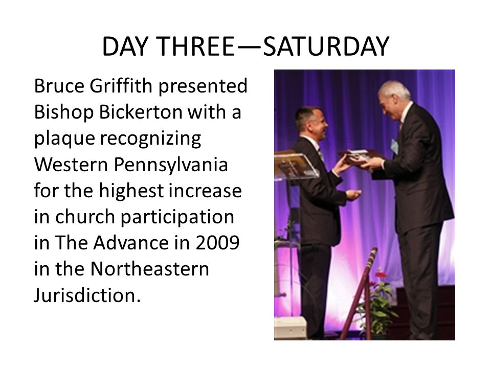 DAY THREE—SATURDAY Bruce Griffith presented Bishop Bickerton with a plaque recognizing Western Pennsylvania for the highest increase in church participation in The Advance in 2009 in the Northeastern Jurisdiction.