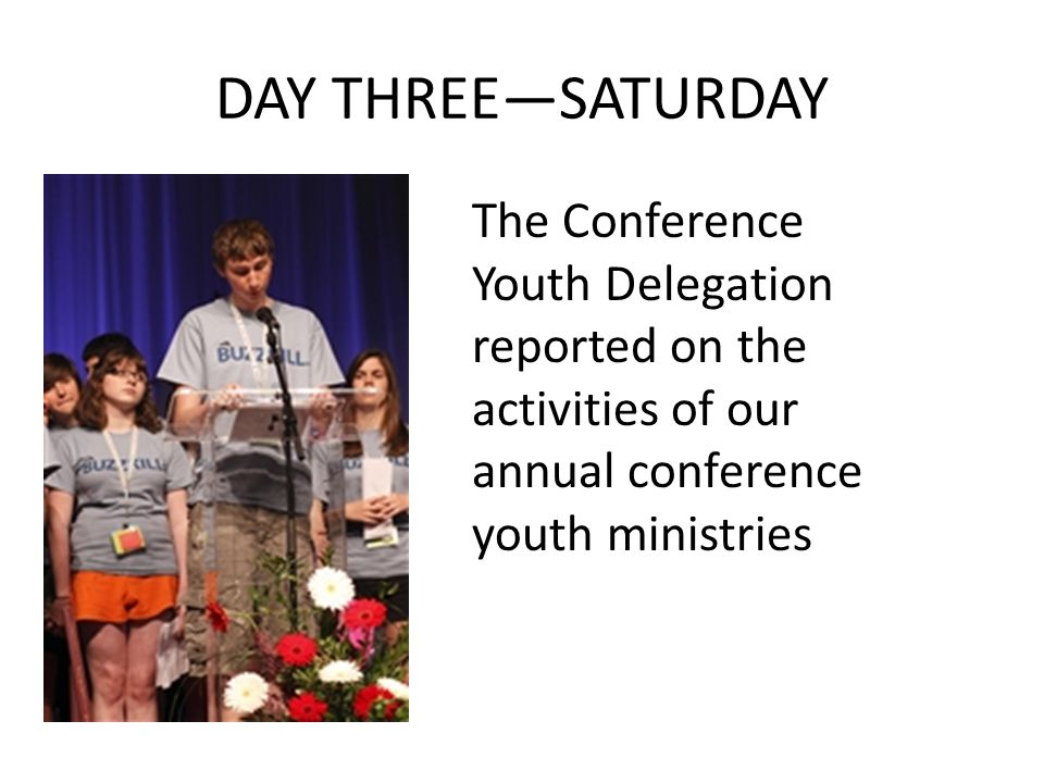 DAY THREE—SATURDAY The Conference Youth Delegation reported on the activities of our annual conference youth ministries