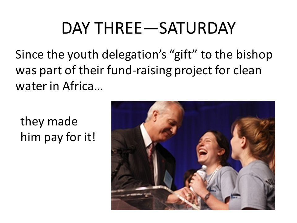 DAY THREE—SATURDAY Since the youth delegation's gift to the bishop was part of their fund-raising project for clean water in Africa… they made him pay for it!