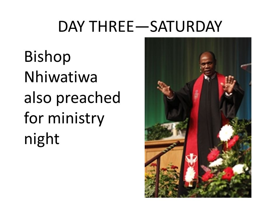 DAY THREE—SATURDAY Bishop Nhiwatiwa also preached for ministry night