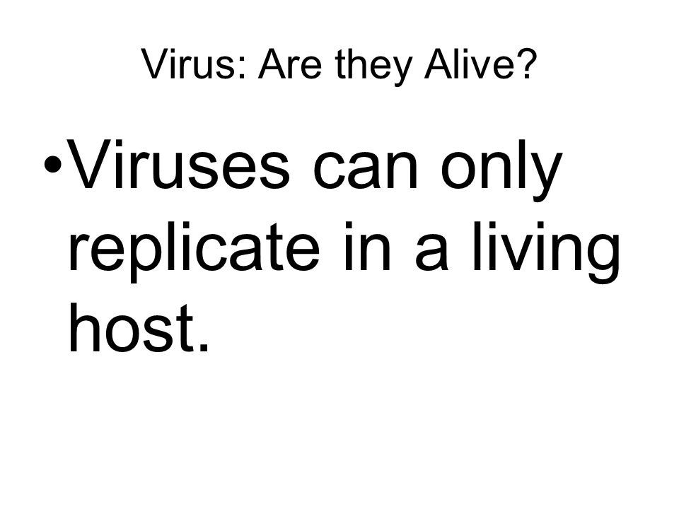 Virus: Are they Alive Viruses can only replicate in a living host.
