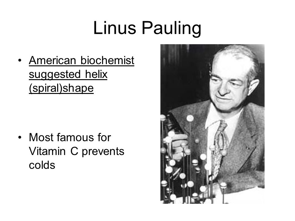 Linus Pauling American biochemist suggested helix (spiral)shape Most famous for Vitamin C prevents colds
