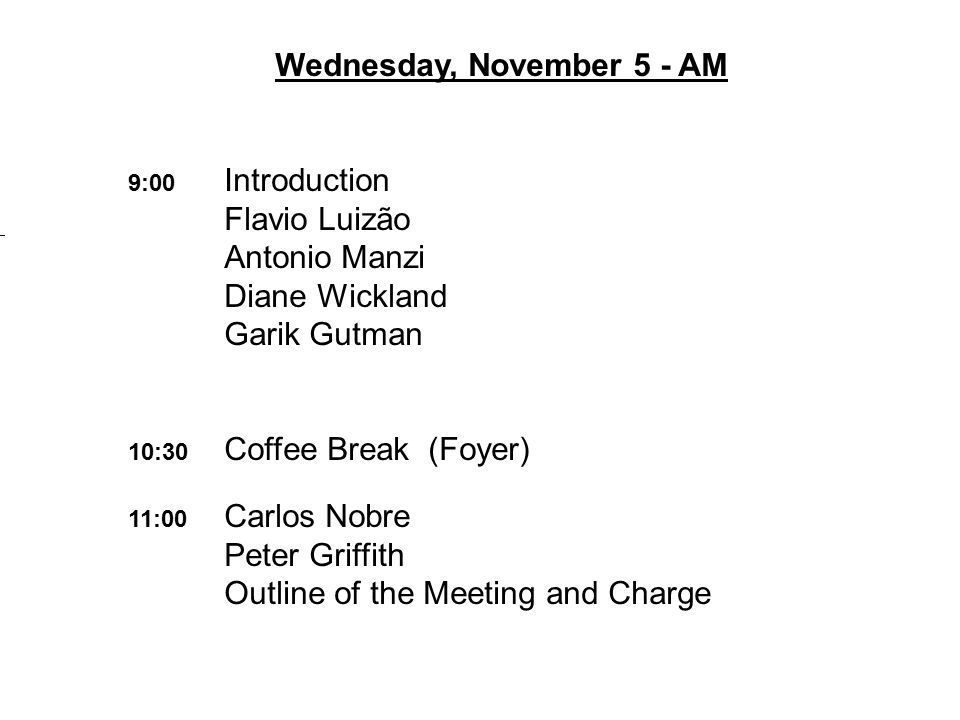 Wednesday, November 5 - AM 9:00 Introduction Flavio Luizão Antonio Manzi Diane Wickland Garik Gutman 10:30 Coffee Break (Foyer) 11:00 Carlos Nobre Peter Griffith Outline of the Meeting and Charge