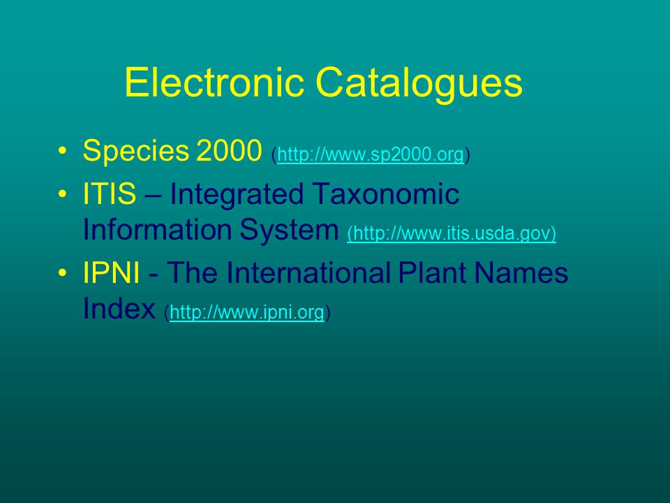 Electronic Catalogues Species 2000 (http://www.sp2000.org)http://www.sp2000.org ITIS – Integrated Taxonomic Information System (http://www.itis.usda.gov) (http://www.itis.usda.gov) IPNI - The International Plant Names Index (http://www.ipni.org)http://www.ipni.org