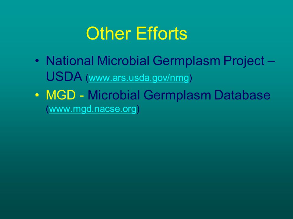 Other Efforts National Microbial Germplasm Project – USDA (www.ars.usda.gov/nmg)www.ars.usda.gov/nmg MGD - Microbial Germplasm Database (www.mgd.nacse.org)www.mgd.nacse.org