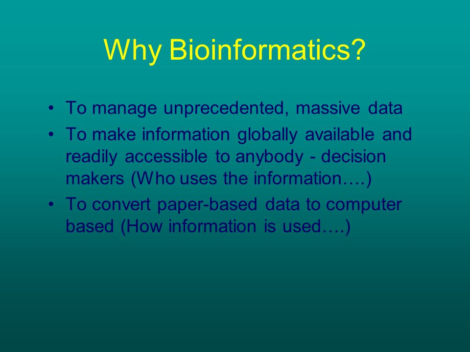Why Bioinformatics? To manage unprecedented, massive data To make information globally available and readily accessible to anybody - decision makers (