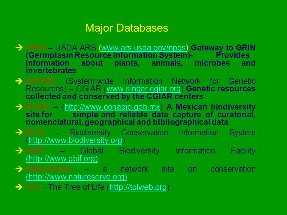 Major Databases  GRIN – USDA ARS (www.ars.usda.gov/npgs) Gateway to GRIN (Germplasm Resource Information System)- Provides information about plants, animals, microbes and invertebrateswww.ars.usda.gov/npgs  SINGER (System-wide Information Network for Genetic Resources) – CGIAR (www.singer.cgiar.org) Genetic resources collected and conserved by the CGIAR centerswww.singer.cgiar.org  Biotica – (http://www.conabio.gob.mx) A Mexican biodiversity site for simple and reliable data capture of curatorial, nomenclatural, geographical and bibliographical datahttp://www.conabio.gob.mx  BCIS – Biodiversity Conservation Information System (http://www.biodiversity.org)http://www.biodiversity.org  GBIF – Global Biodiversity Information Facility (http://www.gbif.org) (http://www.gbif.org)  NatureServe – a network site on conservation (http://www.natureserve.org) (http://www.natureserve.org)  TOL - The Tree of Life (http://tolweb.org)http://tolweb.org