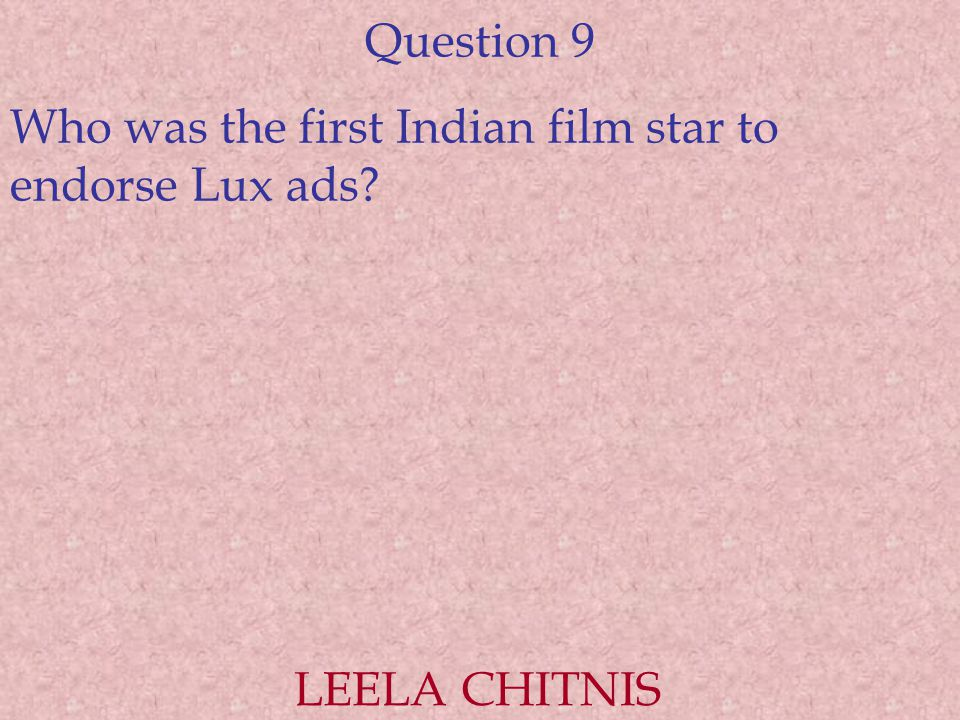 Question 9 Who was the first Indian film star to endorse Lux ads? LEELA CHITNIS