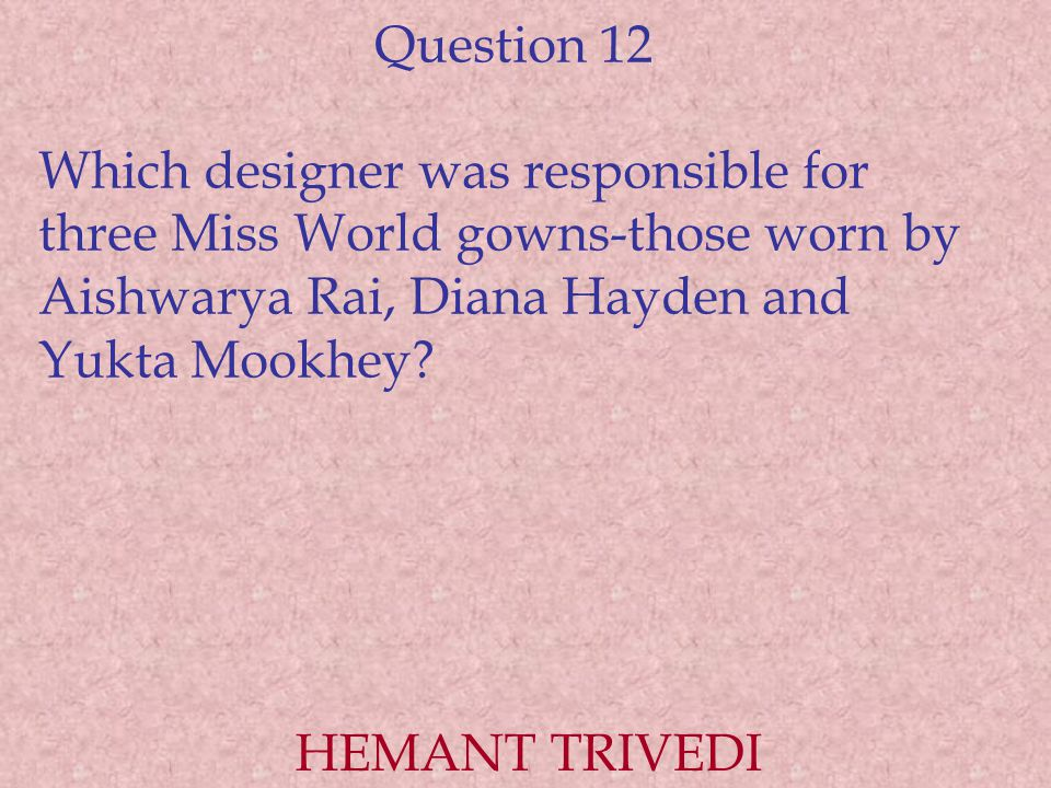 Question 12 Which designer was responsible for three Miss World gowns-those worn by Aishwarya Rai, Diana Hayden and Yukta Mookhey? HEMANT TRIVEDI