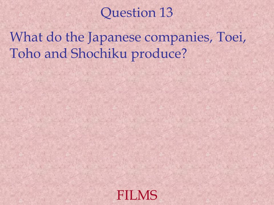 Question 13 What do the Japanese companies, Toei, Toho and Shochiku produce? FILMS
