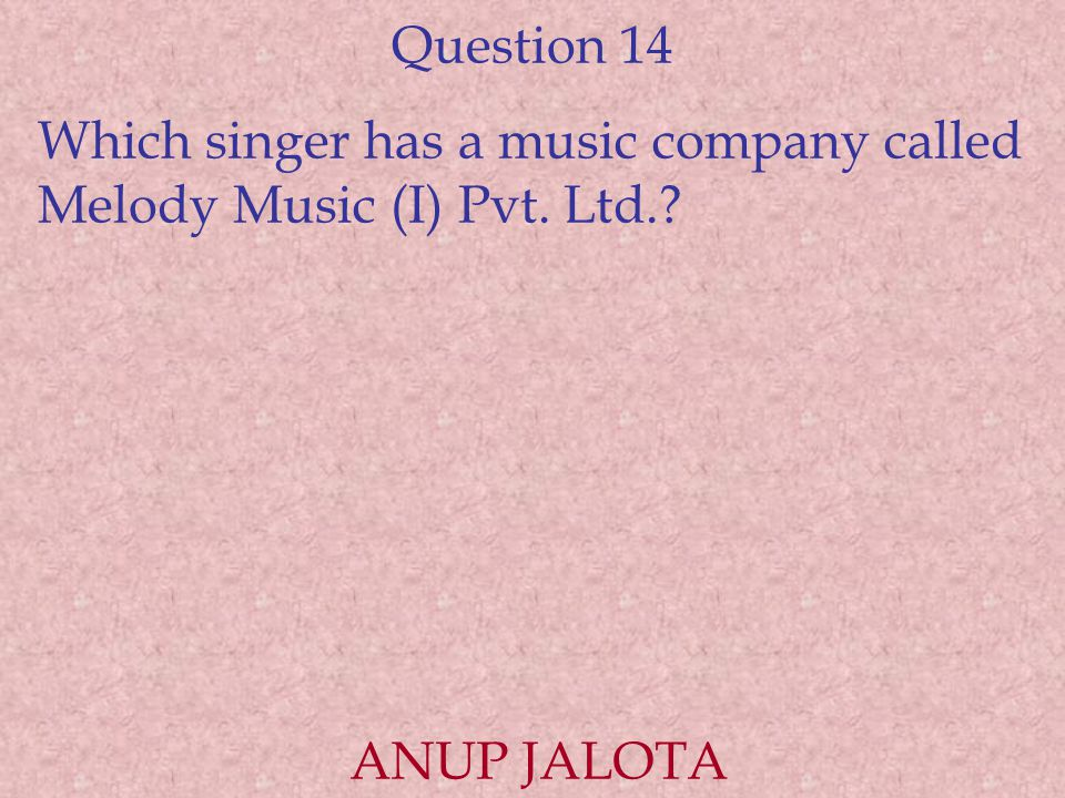 Question 14 Which singer has a music company called Melody Music (I) Pvt. Ltd. ANUP JALOTA