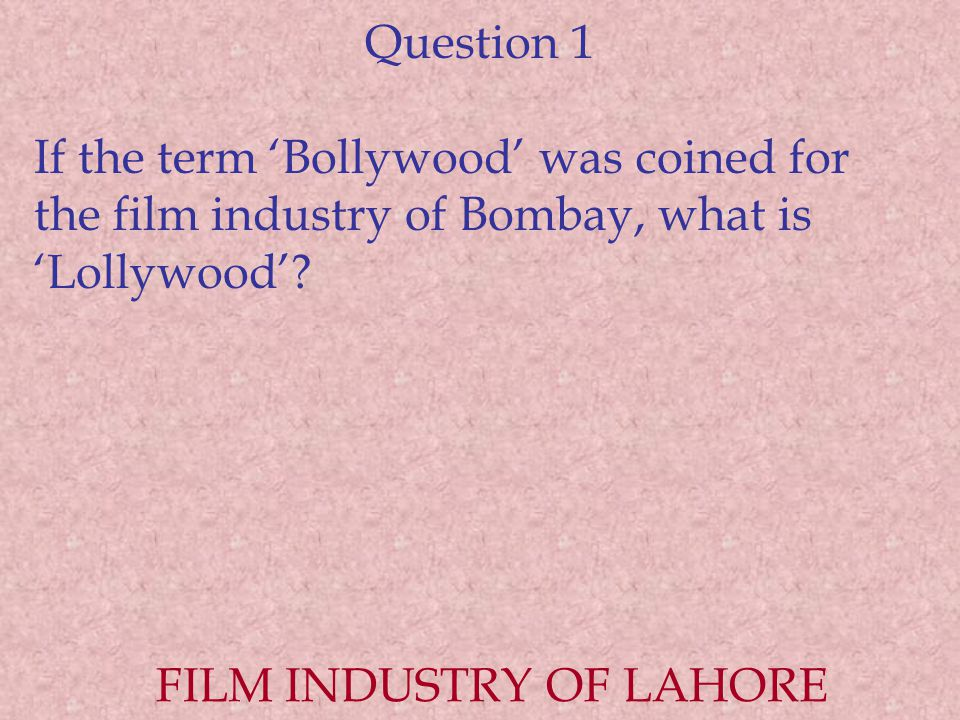 Question 1 If the term 'Bollywood' was coined for the film industry of Bombay, what is 'Lollywood'.