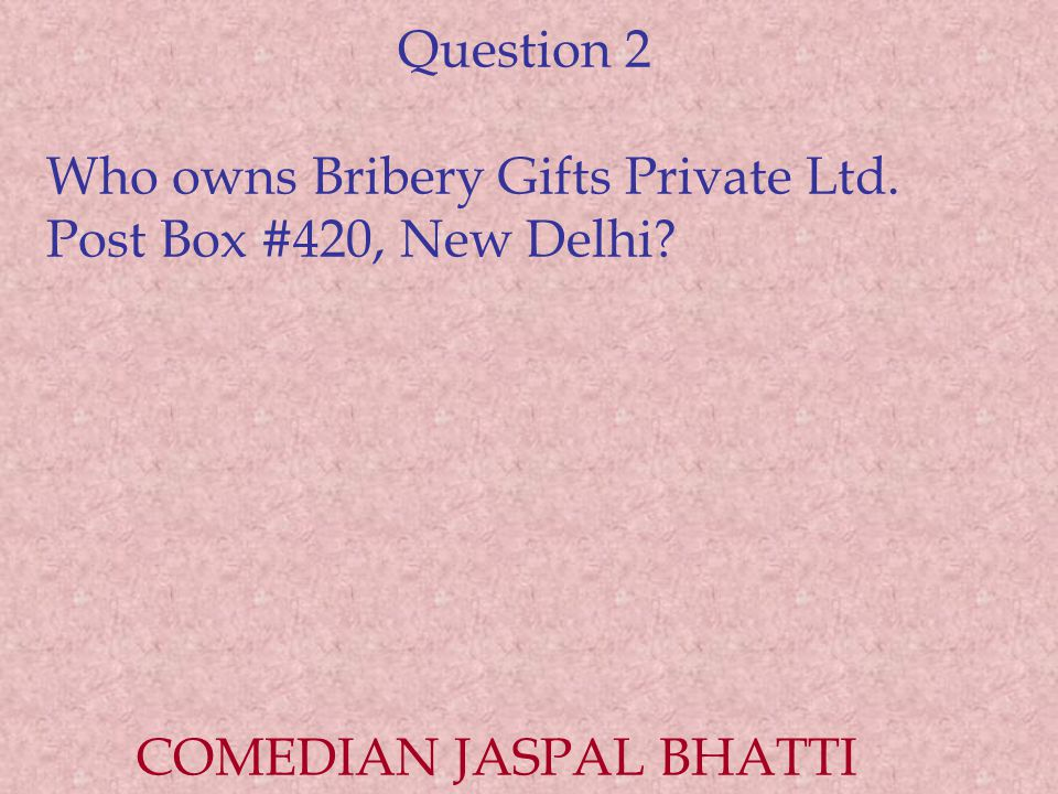 Question 2 Who owns Bribery Gifts Private Ltd. Post Box #420, New Delhi? COMEDIAN JASPAL BHATTI