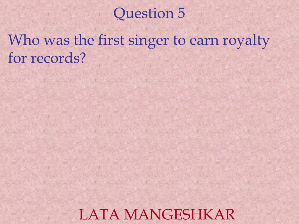 Question 5 Who was the first singer to earn royalty for records? LATA MANGESHKAR