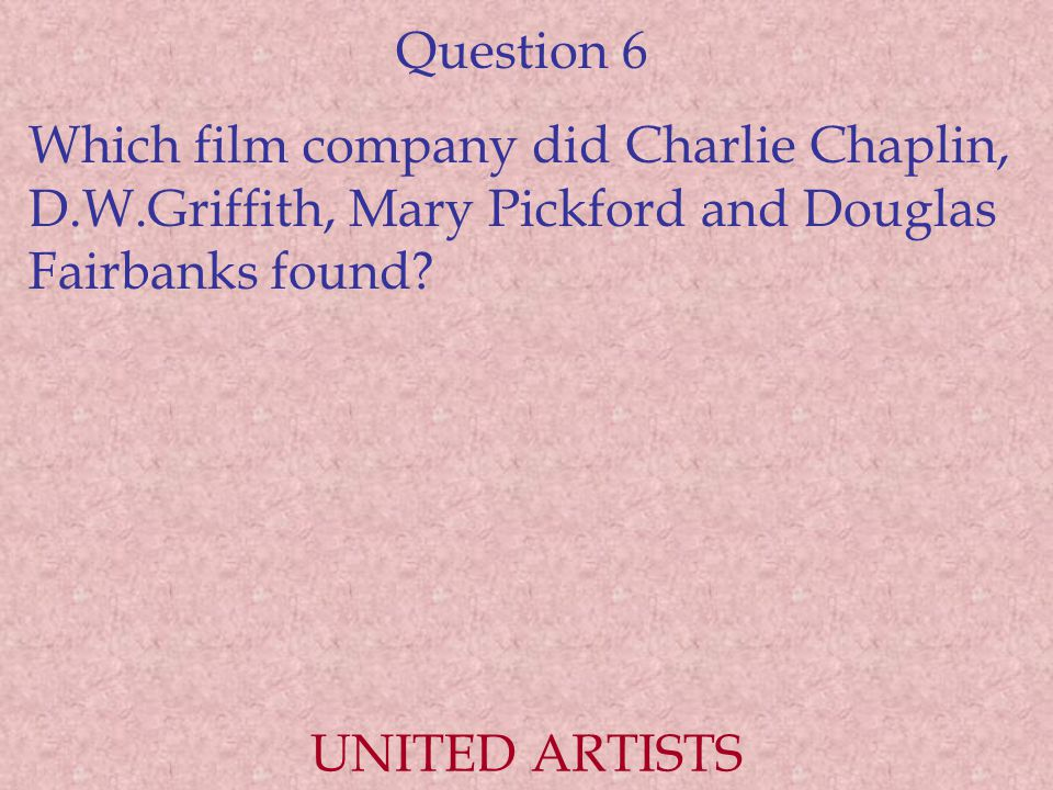 Question 6 Which film company did Charlie Chaplin, D.W.Griffith, Mary Pickford and Douglas Fairbanks found.