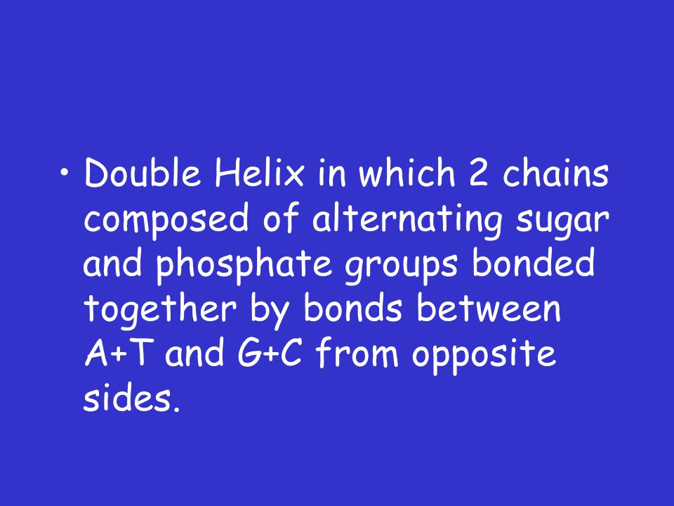 Double Helix in which 2 chains composed of alternating sugar and phosphate groups bonded together by bonds between A+T and G+C from opposite sides.