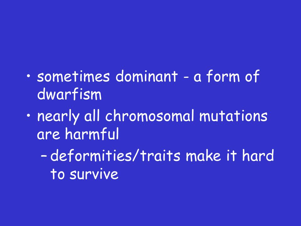 sometimes dominant - a form of dwarfism nearly all chromosomal mutations are harmful –deformities/traits make it hard to survive