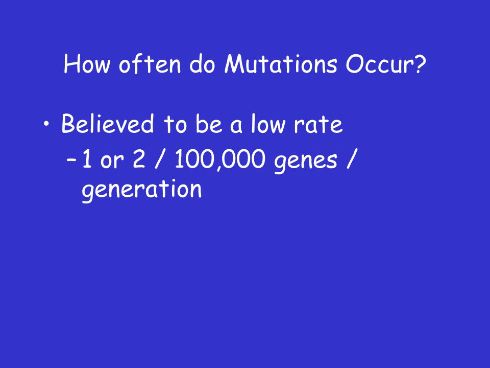 How often do Mutations Occur? Believed to be a low rate –1 or 2 / 100,000 genes / generation