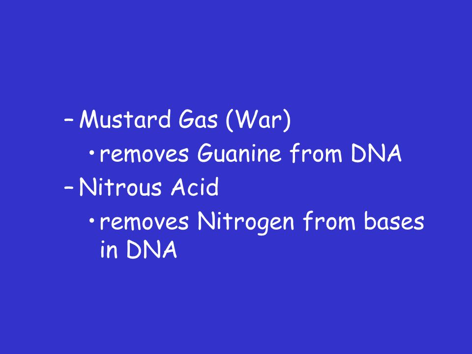 –Mustard Gas (War) removes Guanine from DNA –Nitrous Acid removes Nitrogen from bases in DNA