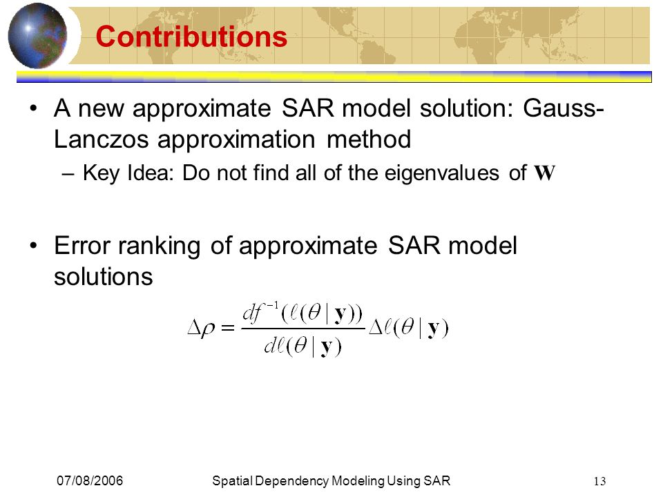 07/08/2006Spatial Dependency Modeling Using SAR 13 Contributions A new approximate SAR model solution: Gauss- Lanczos approximation method –Key Idea: Do not find all of the eigenvalues of W Error ranking of approximate SAR model solutions