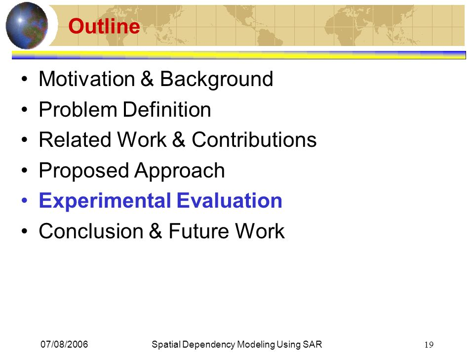 07/08/2006Spatial Dependency Modeling Using SAR 19 Outline Motivation & Background Problem Definition Related Work & Contributions Proposed Approach E