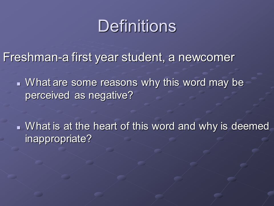 Definitions Freshman-a first year student, a newcomer What are some reasons why this word may be perceived as negative? What are some reasons why this