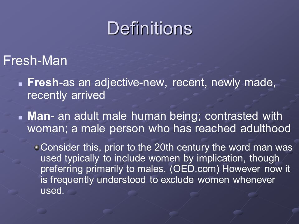 Definitions Fresh-Man Fresh-as an adjective-new, recent, newly made, recently arrived Man- an adult male human being; contrasted with woman; a male pe