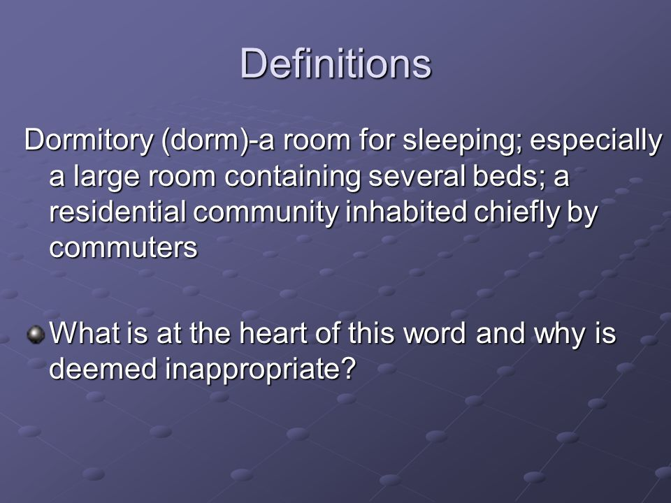 Definitions Dormitory (dorm)-a room for sleeping; especially a large room containing several beds; a residential community inhabited chiefly by commut