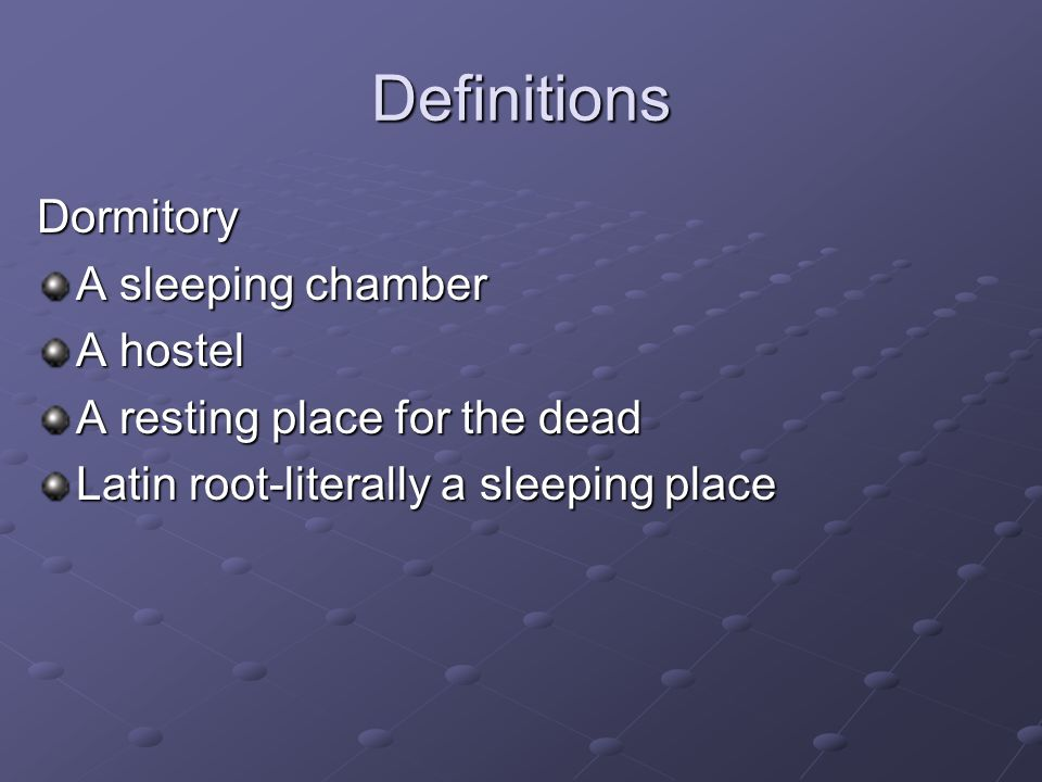 Definitions Dormitory A sleeping chamber A hostel A resting place for the dead Latin root-literally a sleeping place