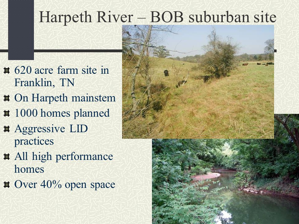 Harpeth River – BOB suburban site 620 acre farm site in Franklin, TN On Harpeth mainstem 1000 homes planned Aggressive LID practices All high performance homes Over 40% open space