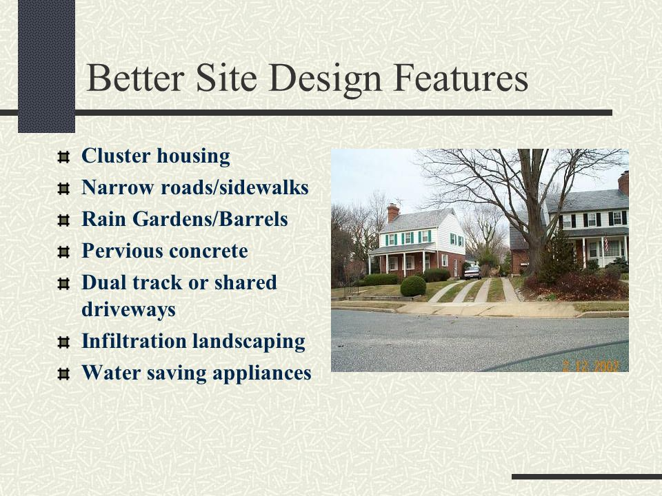 Better Site Design Features Cluster housing Narrow roads/sidewalks Rain Gardens/Barrels Pervious concrete Dual track or shared driveways Infiltration landscaping Water saving appliances