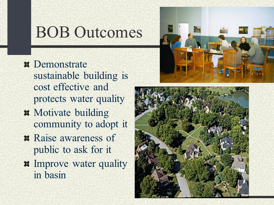 BOB Outcomes Demonstrate sustainable building is cost effective and protects water quality Motivate building community to adopt it Raise awareness of public to ask for it Improve water quality in basin