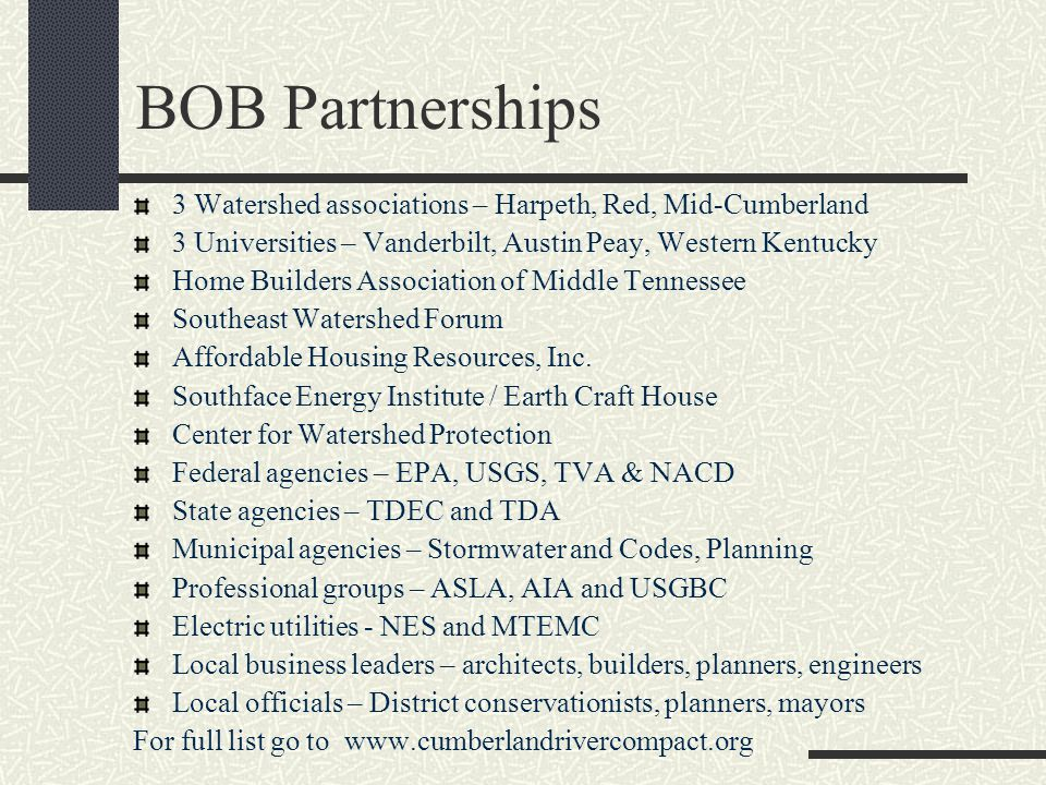 BOB Partnerships 3 Watershed associations – Harpeth, Red, Mid-Cumberland 3 Universities – Vanderbilt, Austin Peay, Western Kentucky Home Builders Association of Middle Tennessee Southeast Watershed Forum Affordable Housing Resources, Inc.