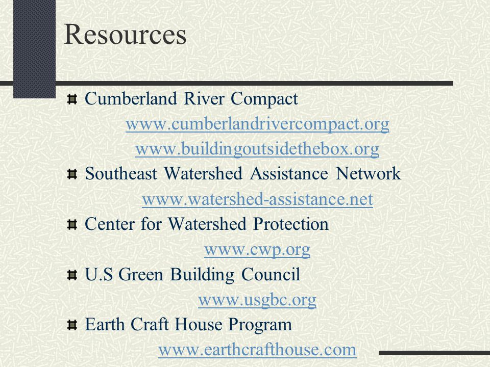 Resources Cumberland River Compact www.cumberlandrivercompact.org www.buildingoutsidethebox.org Southeast Watershed Assistance Network www.watershed-assistance.net Center for Watershed Protection www.cwp.org U.S Green Building Council www.usgbc.org Earth Craft House Program www.earthcrafthouse.com