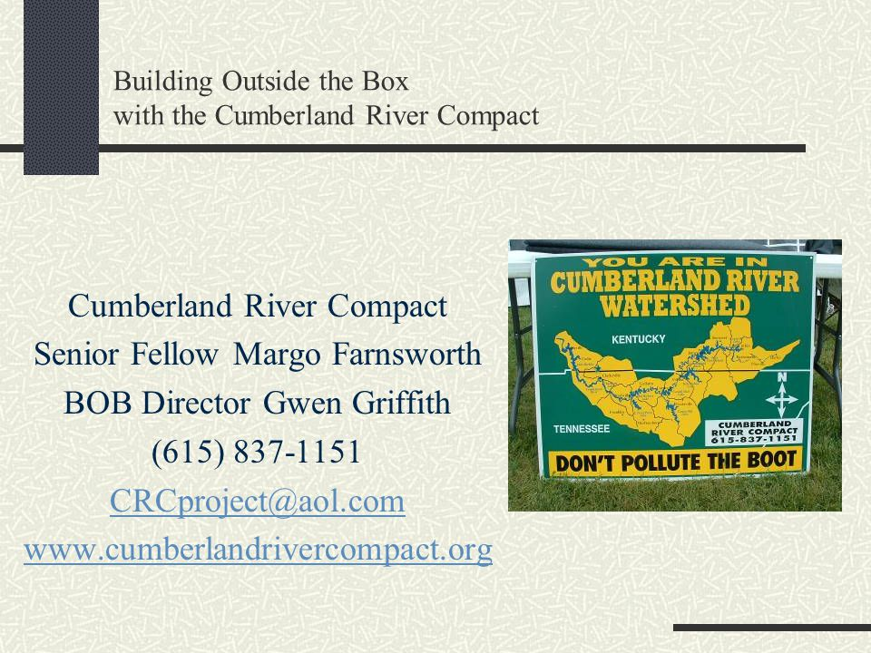 Building Outside the Box with the Cumberland River Compact Cumberland River Compact Senior Fellow Margo Farnsworth BOB Director Gwen Griffith (615) 837-1151 CRCproject@aol.com www.cumberlandrivercompact.org