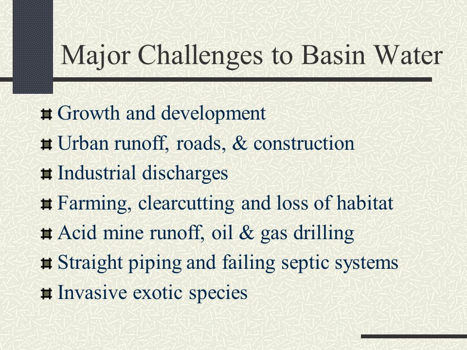 Major Challenges to Basin Water Growth and development Urban runoff, roads, & construction Industrial discharges Farming, clearcutting and loss of habitat Acid mine runoff, oil & gas drilling Straight piping and failing septic systems Invasive exotic species