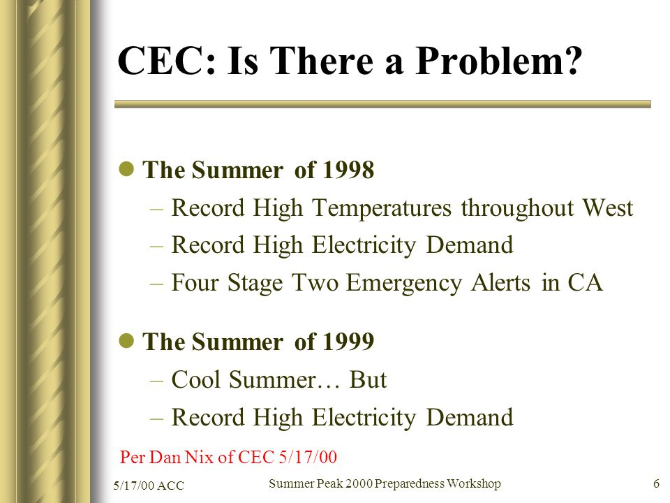 5/17/00 ACC Summer Peak 2000 Preparedness Workshop 6 CEC: Is There a Problem? The Summer of 1998 –Record High Temperatures throughout West –Record Hig