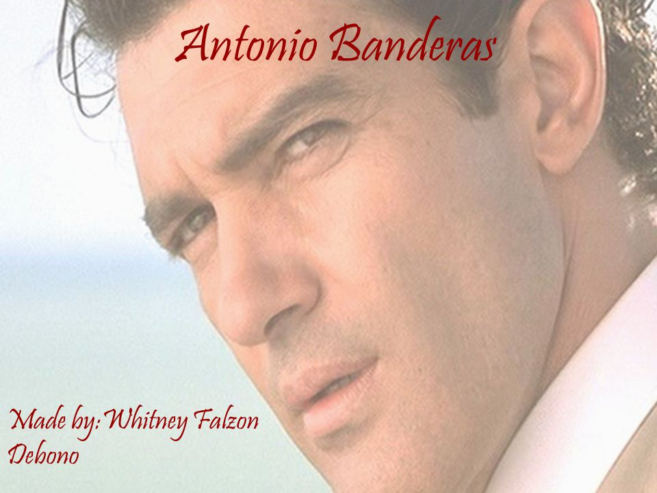 Antonio Banderas Made by:Whitney Falzon Debono