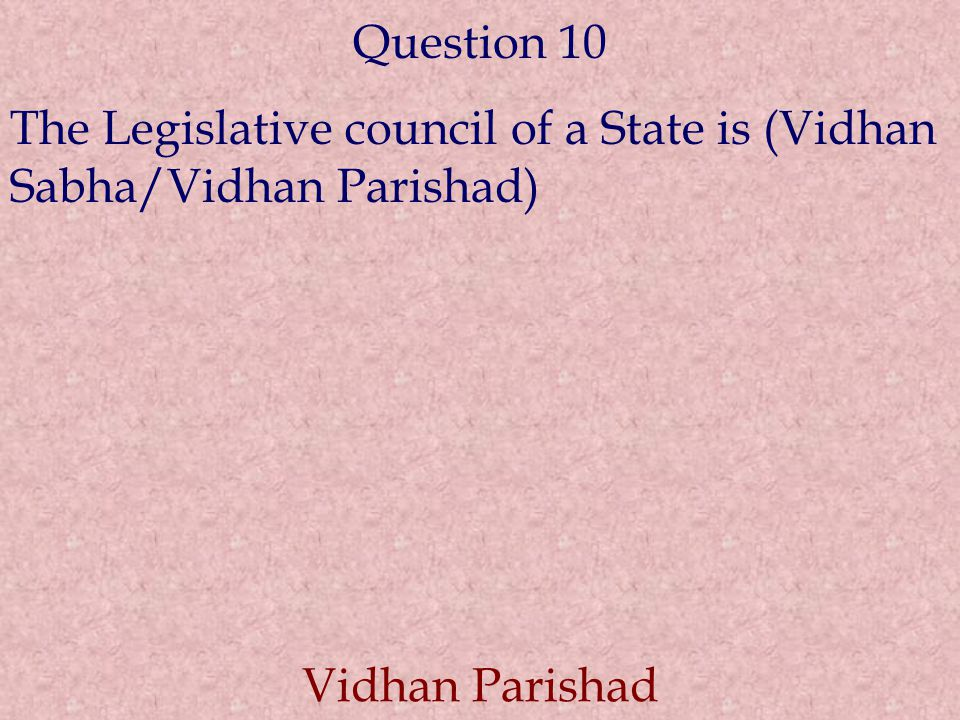 Question 10 The Legislative council of a State is (Vidhan Sabha/Vidhan Parishad) Vidhan Parishad