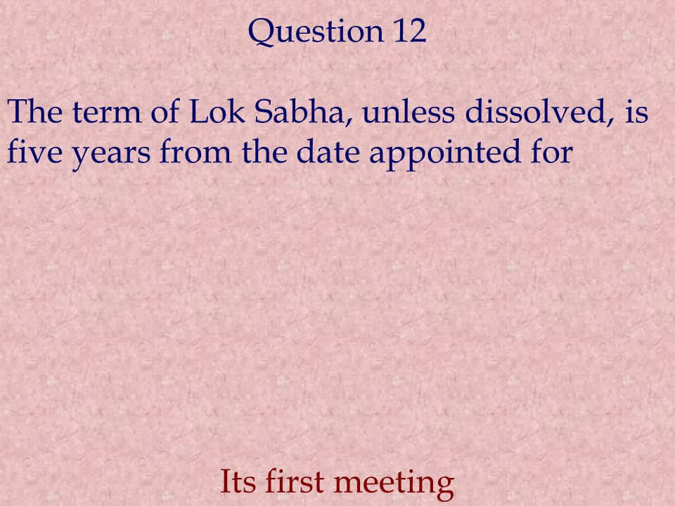 Question 12 The term of Lok Sabha, unless dissolved, is five years from the date appointed for Its first meeting