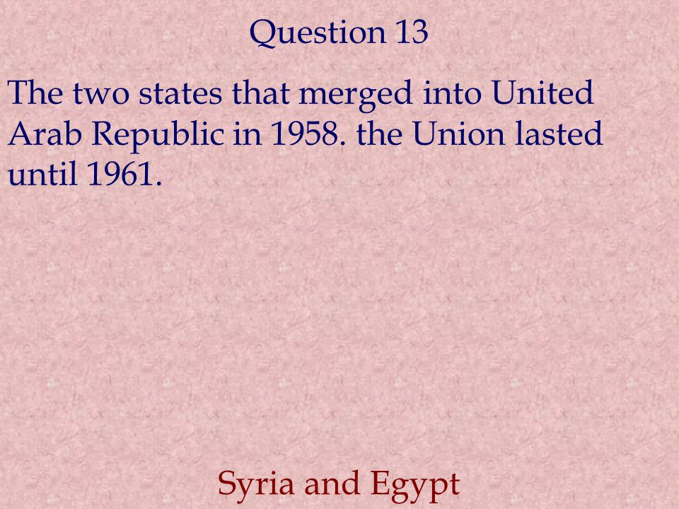 Question 13 The two states that merged into United Arab Republic in 1958. the Union lasted until 1961. Syria and Egypt